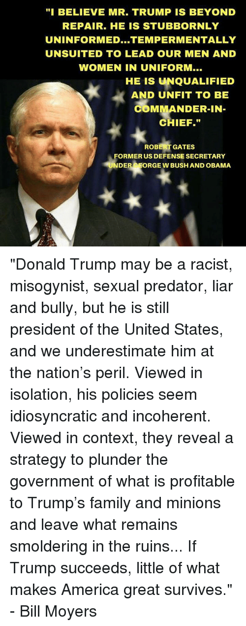"""incoherent: """"I BELIEVE MR. TRUMP IS BEYOND  REPAIR. HE IS STUBBORNLY  UNINFORMED...TEMPER MENTALLY  UNSUITED TO LEAD OUR MEN AND  WOMEN IN UNIFORM...  HE IS UNQUALIFIED  AND UNFIT TO BE  COMMANDER-IN  CHIEF.""""  ROBERT GATES  FORMER US DEFENSE SECRETARY  UNDER  ORGE W BUSH AND OBAMA """"Donald Trump may be a racist, misogynist, sexual predator, liar and bully, but he is still president of the United States, and we underestimate him at the nation's peril. Viewed in isolation, his policies seem idiosyncratic and incoherent. Viewed in context, they reveal a strategy to plunder the government of what is profitable to Trump's family and minions and leave what remains smoldering in the ruins...  If Trump succeeds, little of what makes America great survives."""" - Bill Moyers"""