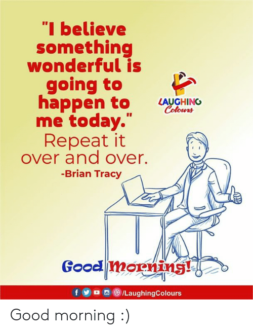 """tracy: """"I believe  something  wonderful is  going to  appen to LUGHINO  Colowrs  me today.""""  Repeat it  over and over.  -Brian Tracy  Good morning! Good morning :)"""