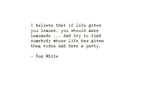 ron white: I believe that if life gives  you lemons, you should make  lemonade .. . And try to find  somebody whose life has given  them vodka and have a party.  - Ron White