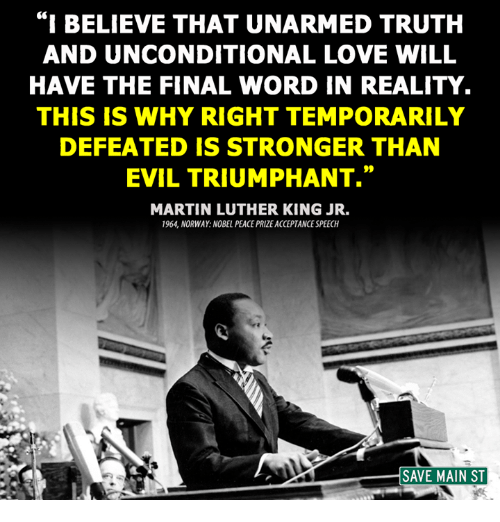 """acceptance speech: """"I BELIEVE THAT UNARMED TRUTH  AND UNCONDITIONAL LOVE WILL  HAVE THE FINAL WORD IN REALITY.  THIS IS WHY RIGHT TEMPORARILY  DEFEATED IS STRONGER THAN  EVIL TRIUMPHANT.""""  MARTIN LUTHER KING JR.  1964 NORWAY NOBEL PEACE PRIZE ACCEPTANCE SPEECH  SAVE MAIN ST"""
