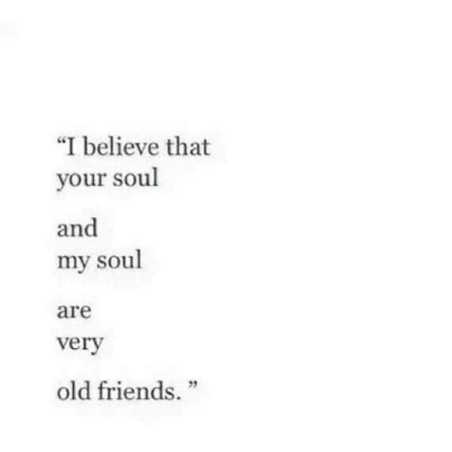 """My Soul: """"I believe that  your soul  and  my soul  are  verv  2  old friends."""