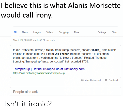 """Ironic, News, and Politics: I believe this is what Alanis Morisette  would call irony  All News Images Videos Shopping More  Settings Tools  About 132,000,000 results (0.58 seconds)  trump. """"fabricate, devise,"""" 1690s, from trump """"deceive, cheat"""" (1510s), from Middle  English trumpen (late 14c.), from Old French tromper """"deceive,"""" of uncertain  origin, perhaps from a verb meaning """"to blow a trumpet."""" Related: Trumped,  trumping. Trumped up """"false, concocted"""" first recorded 1728.  Trumped up   Define Trumped up at Dictionary.com  https://www.dictionary.com/browse/trumped-up  About this result Feedback  People also ask Isn't it ironic?"""