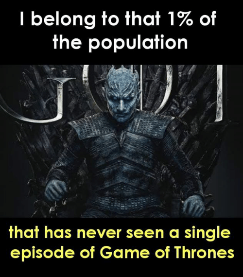 Game of Thrones, Memes, and Game: I belong to that 1% of  the population  that has never seen a single  episode of Game of Thrones