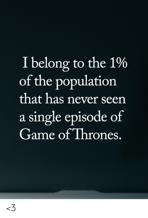 Game of Thrones, Memes, and Game: I belong to the 1%  of the population  that has never seen  a single episode of  Game of Thrones. <3