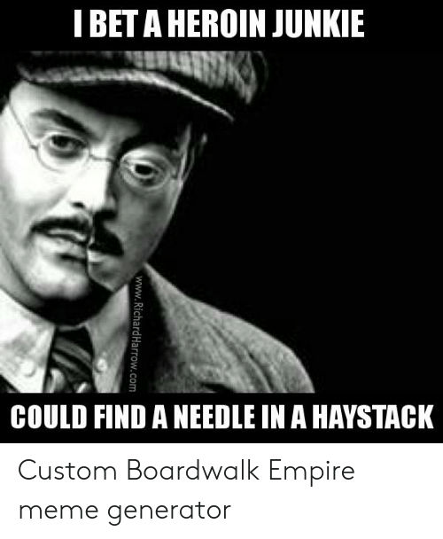 Heroin Junkie: I BET A HEROIN JUNKIE  COULD FIND A NEEDLE IN A HAYSTACK Custom Boardwalk Empire meme generator