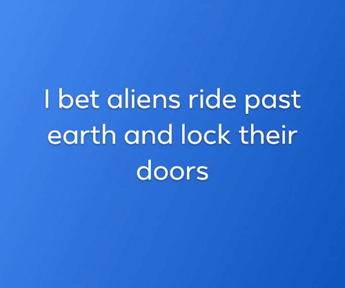 Dank, I Bet, and Aliens: I bet aliens ride past  earth and lock their  doors