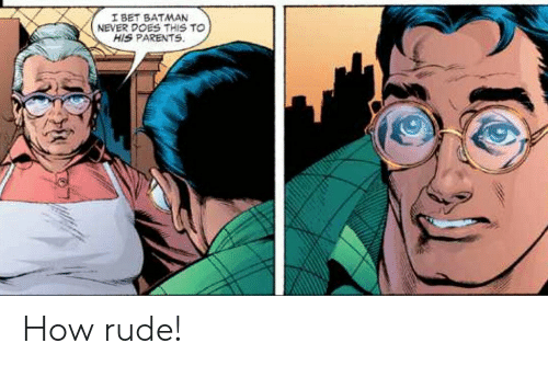 Batman, I Bet, and Parents: I BET BATMAN  NEVER DOES THIS TO  HIS PARENTS How rude!