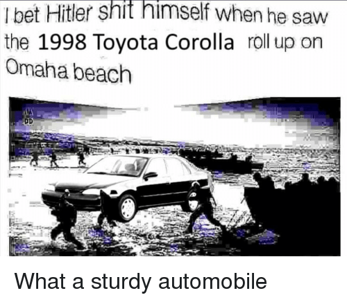 roll up: I bet Hitler shit himself when he saw  the 1998 Toyota Corolla roll up on  Omaha beach What a sturdy automobile