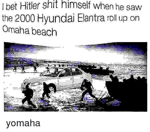 roll up: I bet Hitler shit himself when he saw  the 2000 Hyundai Elantra roll up on  Omaha beach yomaha