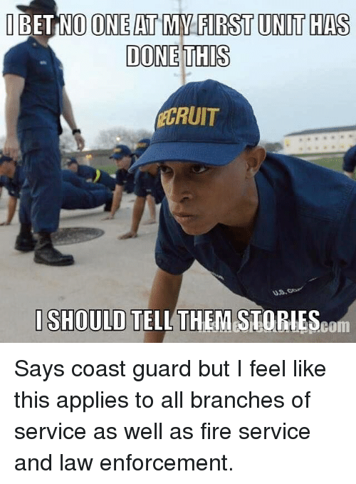 Fire, I Bet, and Memes: I BET NO ONE AT MYFIRST UNIT HAS  DONE THIS  CRUIT  ISHOULD  TELL THEM STIOPlESeom Says coast guard but I feel like this applies to all branches of service as well as fire service and law enforcement.