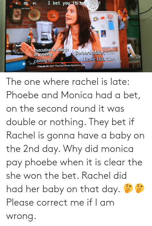 """Leslie: I bet you it has hair!  OPTIONS  executive in charge  of casting  çasting by  Barbara Miller, C.S.A.  Leslie Litt, C.S.A. c013  21:37  Friends S8: E22 """"The One Where Rachel Is Late""""  TOL The one where rachel is late: Phoebe and Monica had a bet, on the second round it was double or nothing. They bet if Rachel is gonna have a baby on the 2nd day. Why did monica pay phoebe when it is clear the she won the bet. Rachel did had her baby on that day. 🤔🤔 Please correct me if I am wrong."""