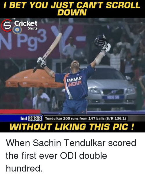 indded: I BET YOU JUST CAN'T SCROLL  DOWN  G Cricket  O Shots  SAHARA  NDIR  Ind  393-3 Tendulkar 20  WITHOUT LIKING THIS PIC! When Sachin Tendulkar scored the first ever ODI double hundred.