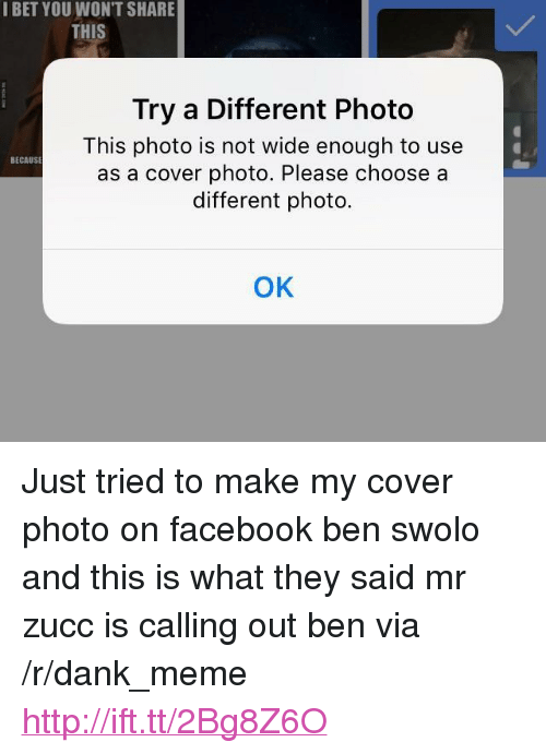 "Dank, Facebook, and I Bet: I BET YOU WON'T SHARE  THIS  Try a Different Photo  This photo is not wide enough to use  as a cover photo. Please choose a  different photo.  BECAUSE  ок <p>Just tried to make my cover photo on facebook ben swolo and this is what they said mr zucc is calling out ben via /r/dank_meme <a href=""http://ift.tt/2Bg8Z6O"">http://ift.tt/2Bg8Z6O</a></p>"