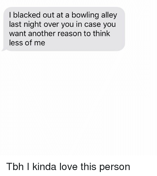 Love, Relationships, and Tbh: I blacked out at a bowling alley  last night over you in case you  want another reason to think  less of me Tbh I kinda love this person