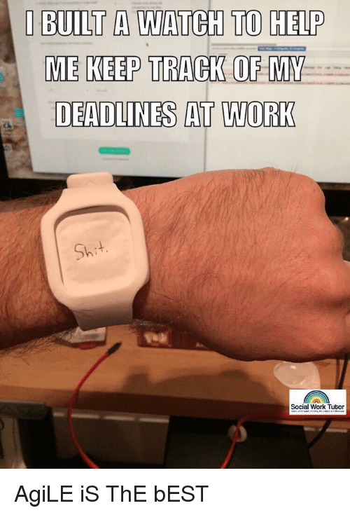 Work, Best, and Help: I BUILT A WATCH TO HELP  ME KEEP TRACK OF MY  DEADLINES AT WORK  Shi  Social Work Tutor AgiLE iS ThE bEST