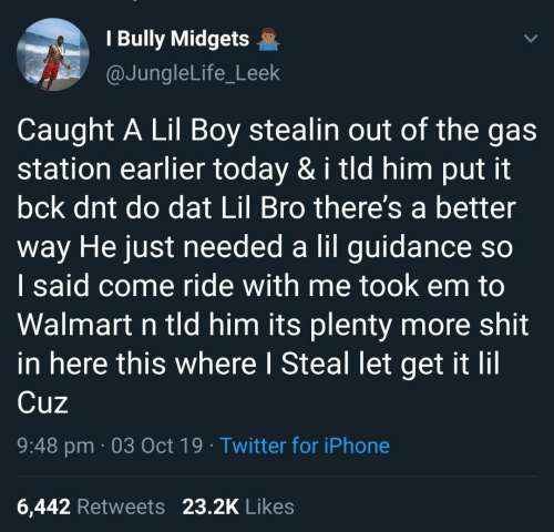 station: I Bully Midgets  @JungleLife_Leek  Caught A Lil Boy stealin out of the gas  station earlier today & i tld him put it  bck dnt do dat Lil Bro there's a better  way He just needed a lil guidance so  I said come ride with me took em to  Walmart n tld him its plenty more shit  in here this where I Steal let get it lil  Cuz  9:48 pm 03 Oct 19 Twitter for iPhone  23.2K Likes  6,442 Retweets