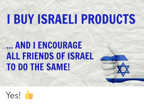 Friends, Memes, and Israel: I BUY ISRAELI PRODUCTS  AND I ENCOURAGE  ALL FRIENDS OF ISRAEL  TO DO THE SAME! Yes! 👍