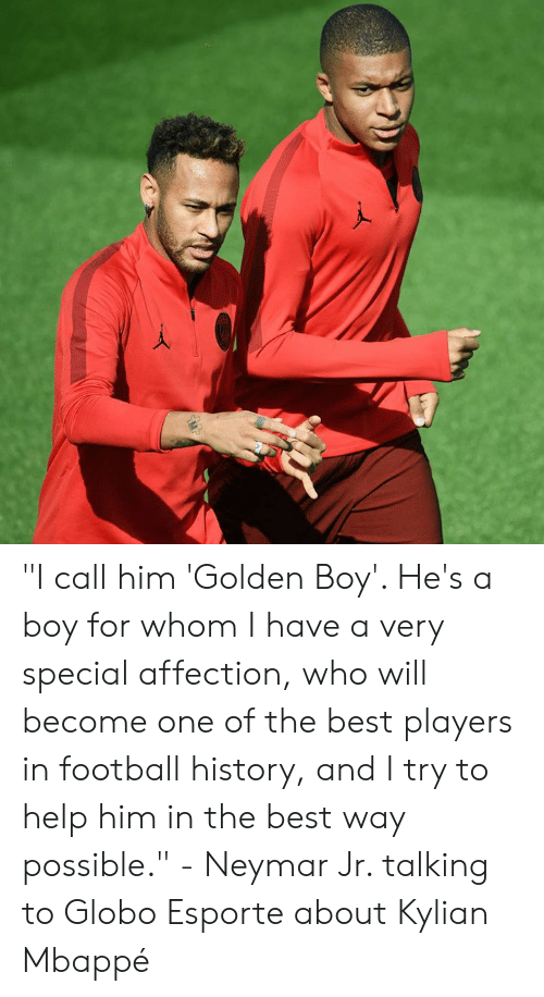 """Football, Memes, and Neymar: """"I call him 'Golden Boy'. He's a boy for whom I have a very special affection, who will become one of the best players in football history, and I try to help him in the best way possible.""""  - Neymar Jr. talking to Globo Esporte about Kylian Mbappé"""