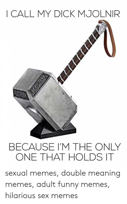 Hilarious Sex Memes: I CALL MY DICK MJOLNIR  BECAUSE I'M THE ONLY  ONE THAT HOLDS IT sexual memes, double meaning memes, adult funny memes, hilarious sex memes