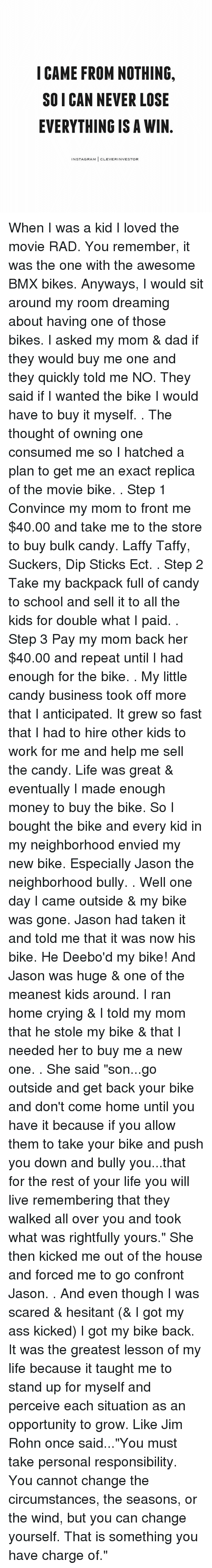 "Confrontable: I CAME FROM NOTHING.  SO I CAN NEVER LOSE  EVERYTHING IS A WIN  NSTAGRAM  CLEVERINVESTOR When I was a kid I loved the movie RAD. You remember, it was the one with the awesome BMX bikes. Anyways, I would sit around my room dreaming about having one of those bikes. I asked my mom & dad if they would buy me one and they quickly told me NO. They said if I wanted the bike I would have to buy it myself. . The thought of owning one consumed me so I hatched a plan to get me an exact replica of the movie bike. . Step 1 Convince my mom to front me $40.00 and take me to the store to buy bulk candy. Laffy Taffy, Suckers, Dip Sticks Ect. . Step 2 Take my backpack full of candy to school and sell it to all the kids for double what I paid. . Step 3 Pay my mom back her $40.00 and repeat until I had enough for the bike. . My little candy business took off more that I anticipated. It grew so fast that I had to hire other kids to work for me and help me sell the candy. Life was great & eventually I made enough money to buy the bike. So I bought the bike and every kid in my neighborhood envied my new bike. Especially Jason the neighborhood bully. . Well one day I came outside & my bike was gone. Jason had taken it and told me that it was now his bike. He Deebo'd my bike! And Jason was huge & one of the meanest kids around. I ran home crying & I told my mom that he stole my bike & that I needed her to buy me a new one. . She said ""son...go outside and get back your bike and don't come home until you have it because if you allow them to take your bike and push you down and bully you...that for the rest of your life you will live remembering that they walked all over you and took what was rightfully yours."" She then kicked me out of the house and forced me to go confront Jason. . And even though I was scared & hesitant (& I got my ass kicked) I got my bike back. It was the greatest lesson of my life because it taught me to stand up for myself and perceive each situation as an opportunity to grow. Like Jim Rohn once said...""You must take personal responsibility. You cannot change the circumstances, the seasons, or the wind, but you can change yourself. That is something you have charge of."""