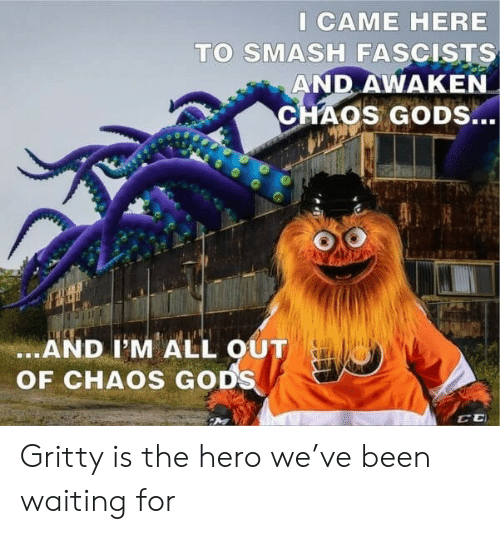 Awaken: I CAME HERE  TO SMASH FASCISTS  AND AWAKEN  CHAOS GODS...  .AND I'M ALL OUT  OF CHAOS GODS Gritty is the hero we've been waiting for