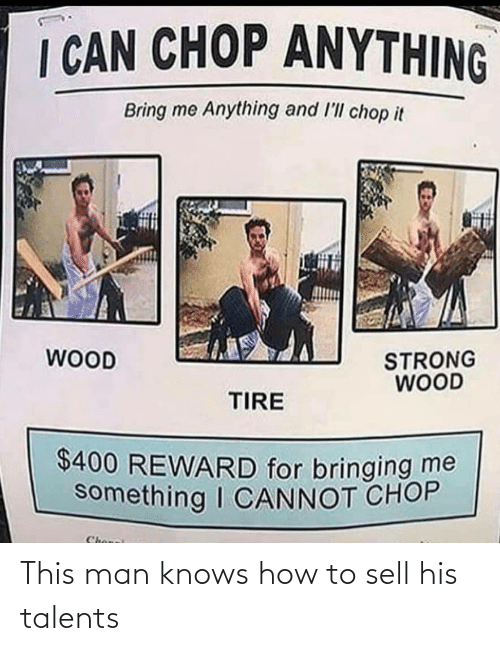 Knows: I CAN CHOP ANYTHING  Bring me Anything and l'll chop it  WOOD  STRONG  WOOD  TIRE  $400 REWARD for bringing me  something I CANNOT CHOP  Chonei This man knows how to sell his talents