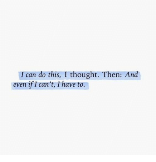 i can do this: I can do this, I thought. Then: And  even if I can't, I have to.