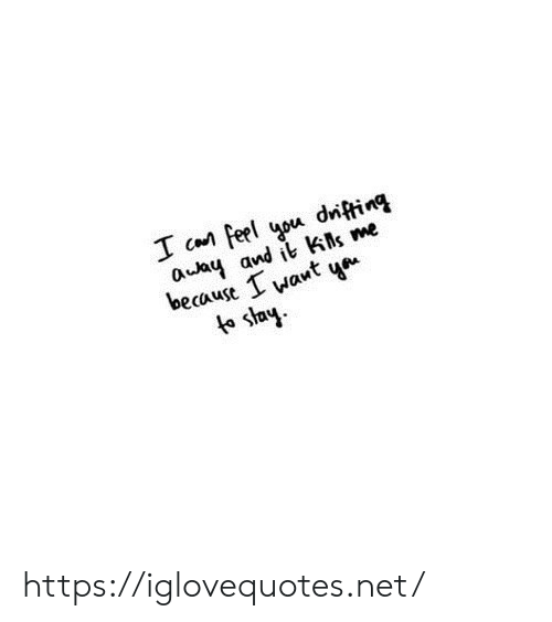 Me Because: I Can Feel you диfing  auay and it ks me  because I  want  te stay https://iglovequotes.net/