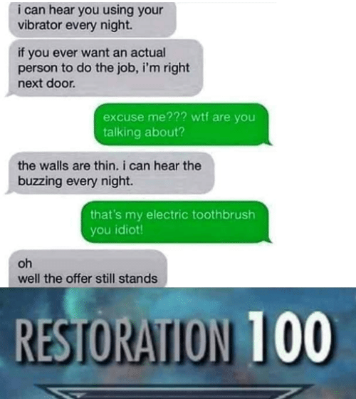 you idiot: i can hear you using your  vibrator every night.  if you ever want an actual  person to do the job, i'm right  next door  excuse me??? wtf are you  talking about?  the walls are thin. i can hear the  buzzing every night.  that's my electric toothbrush  you idiot  oh  well the offer still stands  RESTORATION 100