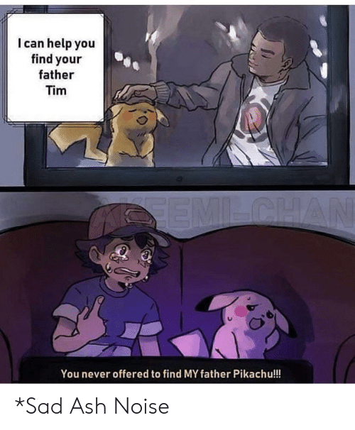 Offered: I can help you  find your  father  Tim  SEMILCHAN  You never offered to find MY father Pikachu!!! *Sad Ash Noise