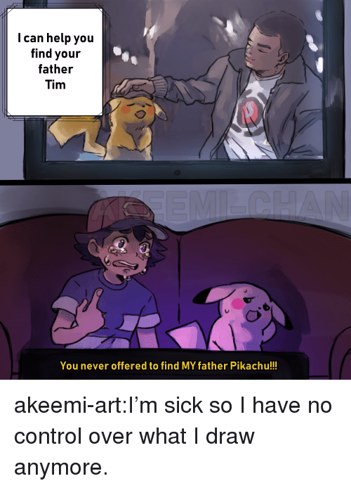 Pikachu, Tumblr, and Control: I can help you  find your  father  Tim  You never offered to find MY father Pikachu!!! akeemi-art:I'm sick so I have no control over what I draw anymore.