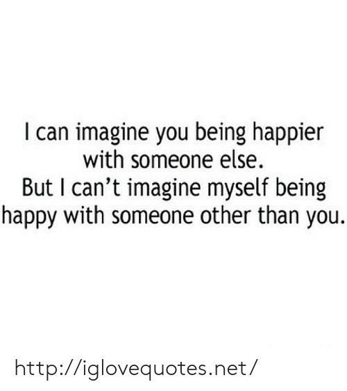 being happy: I can imagine you being happier  with someone else.  But I can't imagine myself being  happy with someone other than you. http://iglovequotes.net/