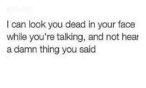 You Dead: I can look you dead in your face  while you're talking, and not hear  a damn thing you said