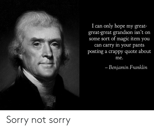 Benjamin Franklin, Reddit, and Sorry: I can only hope  my great  great-great grandson isn't on  some sort of magic item you  can carry in your pants  posting a crappy quote about  me.  Benjamin Franklin Sorry not sorry