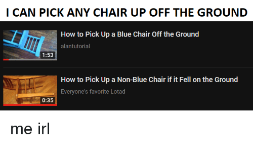 Alantutorial: I CAN PICK ANY CHAIR UP OFF THE GROUND  How to Pick Up a Blue Chair Off the Ground  alantutorial  1:53  How to Pick Up a Non-Blue Chair if it Fell on the Ground  Everyone's favorite Lotad  0:35 me irl