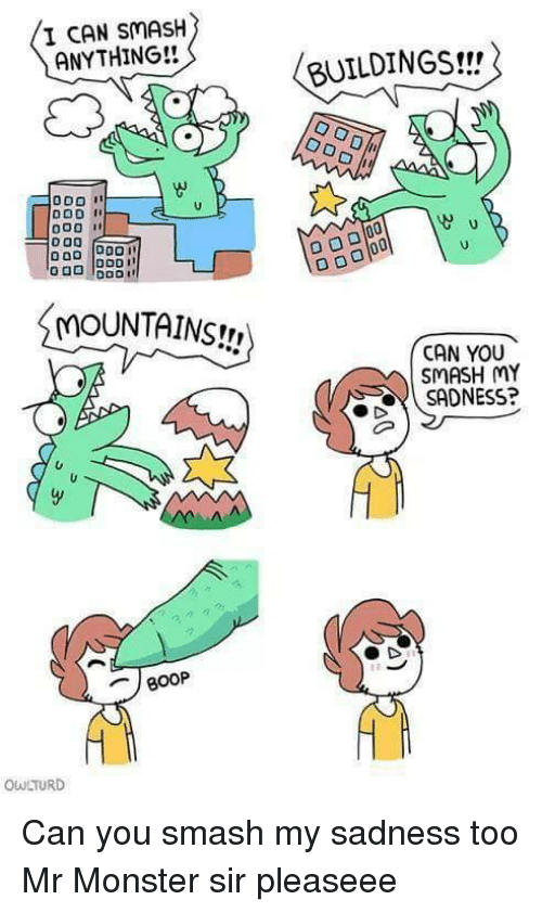 Monster, Smashing, and Can: I CAN SMASH  ANYTHING!!  BUILDINGS!!  MOUNTAINS!,  090  CAN YOU  SMASH MY  SADNESS?  800P  OWLTURD Can you smash my sadness too Mr Monster sir pleaseee