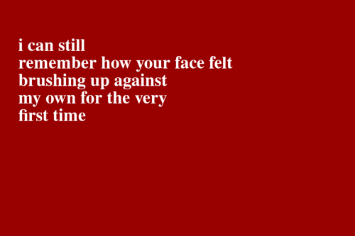 Time, How, and Can: i can still  remember how your face felt  brushing up against  my own for the  first time  very