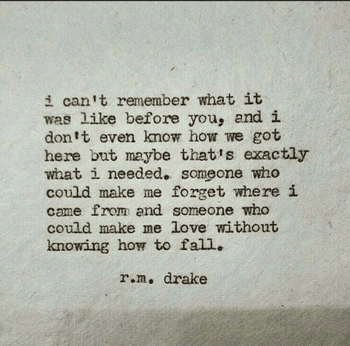 I Dont Even Know: i can t remember what it  was like before you, and i  don't even know how we got  here but maybe that's exactly  what i needed. someone who  could make me forget where i  came from and someone who  could make me love without  knowing how to fall..  r.m, drake