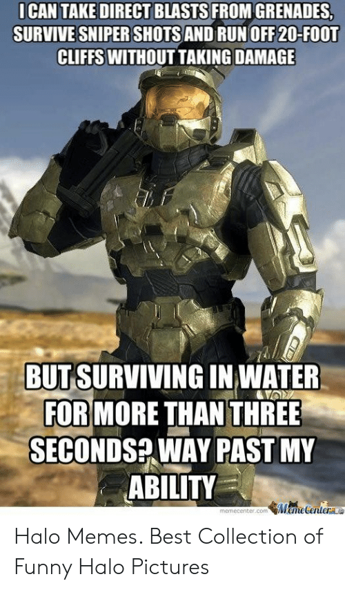 Funny, Halo, and Memes: I CAN TAKE DIRECT BLASTS FROM GRENADES,  SURVIVE SNIPER SHOTS AND RUN OFF 20-FOOT  CLIFFS WITHOUT TAKING DAMAGE  BUT SURVIVING IN WATER  FOR MORE THAN THREE  SECONDS WAY PAST MY  ABILITY  memecenter.com emedenterLe Halo Memes. Best Collection of Funny Halo Pictures