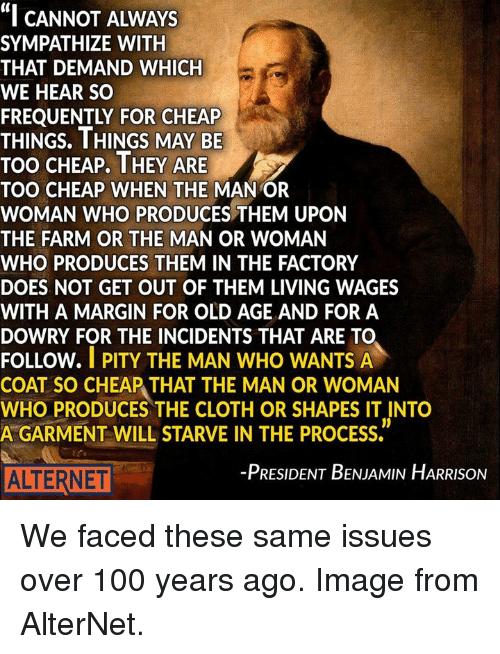 "man-or-woman: ""I CANNOT ALWAYS  SYMPATHIZE WITH  THAT DEMAND WHICH  WE HEAR SO  THINGS. THINGS MAY BE  TOO CHEAP. THEY ARE  TOO CHEAP WHEN THE  MANOR  WOMAN WHO PRODUCES THEM UPON  THE FARM OR THE MAN OR WOMAN  WHO PRODUCES THEM IN THE FACTORY  DOES NOT GET OUT OF THEM LIVING WAGES  WITH A MARGIN FOR OLD AGE AND FOR A  DOWRY FOR THE INCIDENTS THAT ARE TO  FOLLOW.  I PITY THE MAN WHO WANTS A  COAT SO CHEAP THAT THE MAN OR WOMAN  WHO PRODUCES THE CLOTH OR SHAPES IT INTO  A GARMENT WILL STARVE IN THE PROCESS.  -PRESIDENT BENJAMIN HARRISON  ALTERNET We faced these same issues over 100 years ago. Image from AlterNet."