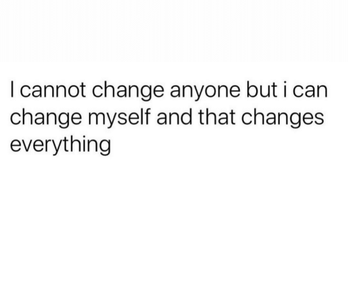 Changes Everything: I cannot change anyone but i ca  change myself and that changes  everything