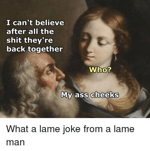 Classical Art, Ass Cheeks, and Lame: I can't believe  after all the  shit they're  back together  Who?  My ass cheeks What a lame joke from a lame man