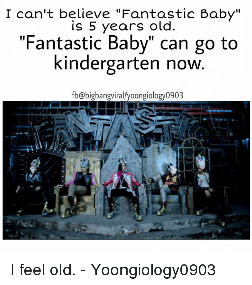"I Feel Old: I can't believe ""Fantastic Baby""  is 5 years old.  ""Fantastic Baby"" can go to  kindergarten now  fb@bigbangvirallyoongiology0903 I feel old.   - Yoongiology0903"