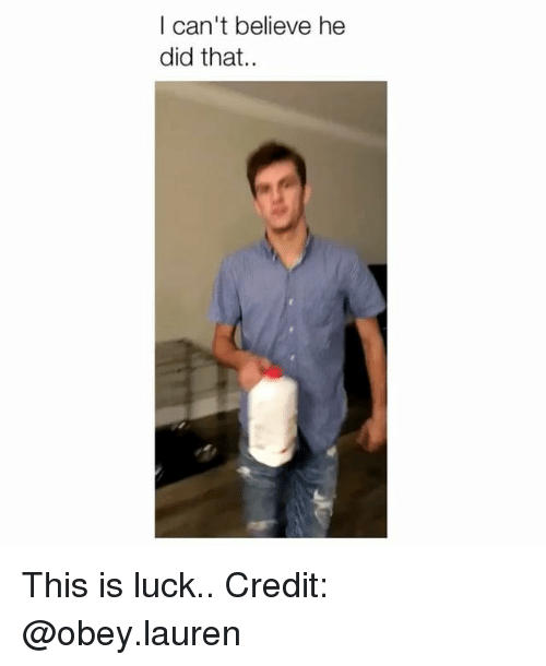 Memes, Luck, and 🤖: I can't believe he  did that.. This is luck.. Credit: @obey.lauren