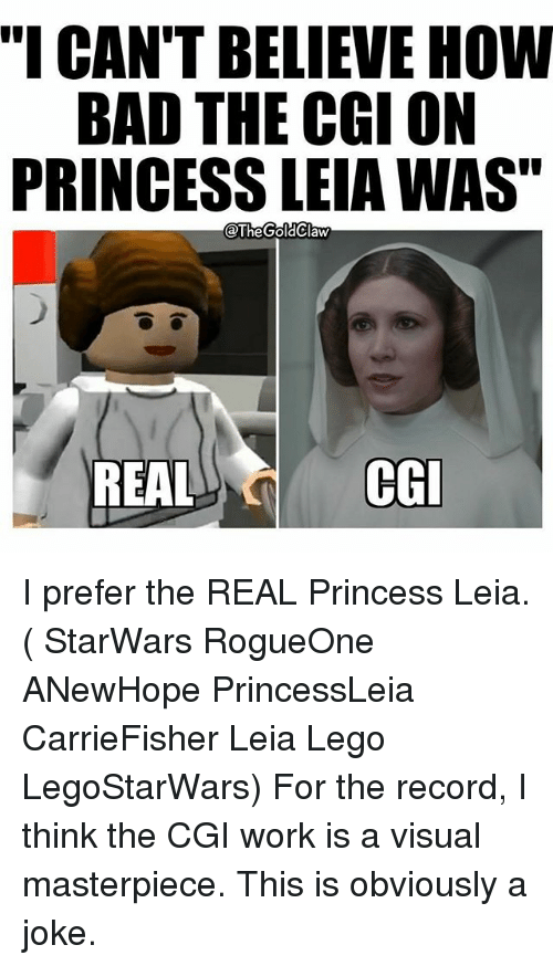 """Princess Leia: """"I CAN'T BELIEVE HOW  BAD THE CGI ON  PRINCESS LEIAWAS""""  @The GoldClaw  REAL  CGI I prefer the REAL Princess Leia. ( StarWars RogueOne ANewHope PrincessLeia CarrieFisher Leia Lego LegoStarWars) For the record, I think the CGI work is a visual masterpiece. This is obviously a joke."""
