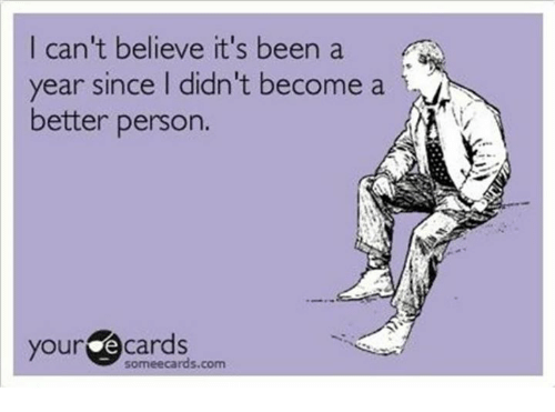 your ecards someecards com: I can't believe it's been a  year since I didn't become a  better person.  your ecards  someecards.com
