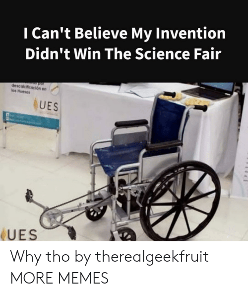 Dank, Memes, and Target: I Can't Believe My Invention  Didn't Win The Science Fair  descalcicacion en  los Huesos  UES  UES Why tho by therealgeekfruit MORE MEMES