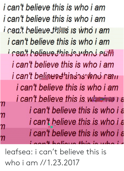 I Cant Believe This: i can't believe this is who i am  i can't believe this is who i am  i caa.t beliauethns Is who i am  i can't believe this is who i am  i can't believe this is who i am  i can't beline étinss.wnu rani!  i can't believe this is who i am  i can't believe this is wa  i can't believe this is who ia  i can't helieve this is who i a  i can 't believe this is who i a leafsea: i can't believe this is whoi am // 1.23.2017
