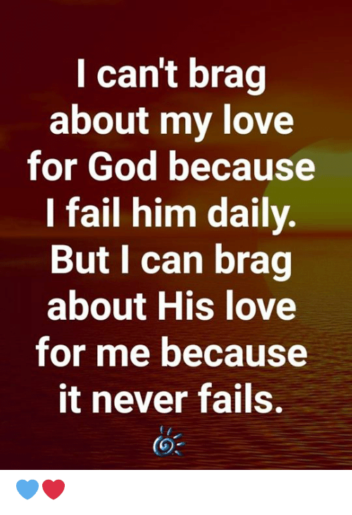 Never Fails: I can't brag  about my love  for God because  I fail him daily.  But I can brag  about His love  for me because  it never fails. 💙❤️