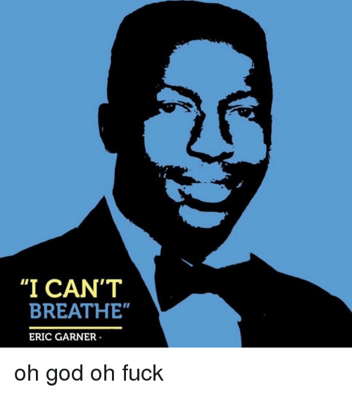 "God, Fuck, and Oh God: ""I CAN'T  BREATHE""  ERIC GARNER"